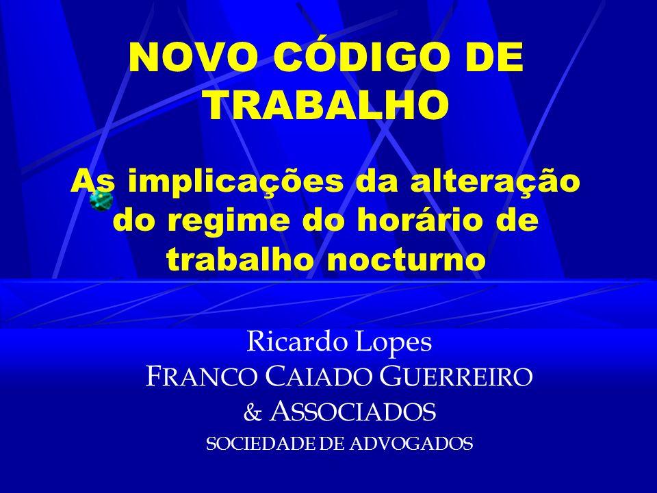 NOVO CÓDIGO DE TRABALHO As implicações da alteração do regime do horário de trabalho nocturno Ricardo Lopes F RANCO C AIADO G UERREIRO & A SSOCIADOS SOCIEDADE DE ADVOGADOS