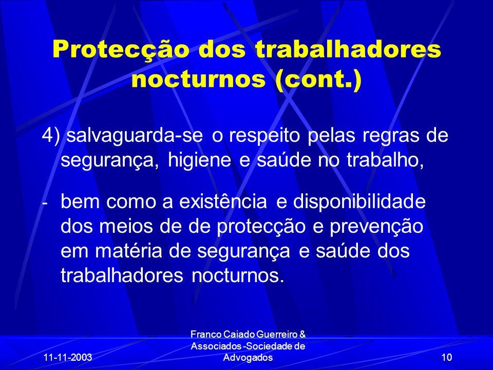 11-11-2003 Franco Caiado Guerreiro & Associados -Sociedade de Advogados10 Protecção dos trabalhadores nocturnos (cont.) 4) salvaguarda-se o respeito pelas regras de segurança, higiene e saúde no trabalho, - bem como a existência e disponibilidade dos meios de de protecção e prevenção em matéria de segurança e saúde dos trabalhadores nocturnos.