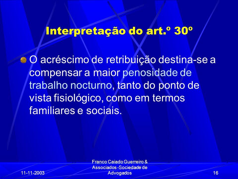 11-11-2003 Franco Caiado Guerreiro & Associados -Sociedade de Advogados16 Interpretação do art.º 30º O acréscimo de retribuição destina-se a compensar a maior penosidade de trabalho nocturno, tanto do ponto de vista fisiológico, como em termos familiares e sociais.
