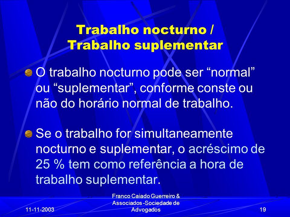 11-11-2003 Franco Caiado Guerreiro & Associados -Sociedade de Advogados19 Trabalho nocturno / Trabalho suplementar O trabalho nocturno pode ser normal ou suplementar, conforme conste ou não do horário normal de trabalho.