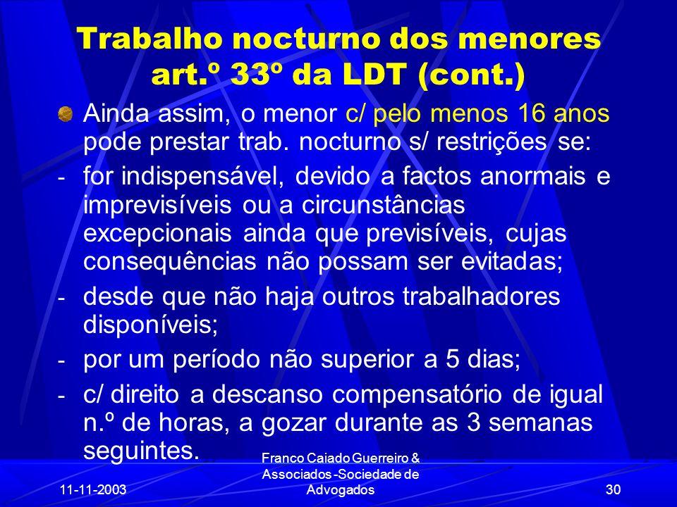 11-11-2003 Franco Caiado Guerreiro & Associados -Sociedade de Advogados30 Trabalho nocturno dos menores art.º 33º da LDT (cont.) Ainda assim, o menor c/ pelo menos 16 anos pode prestar trab.