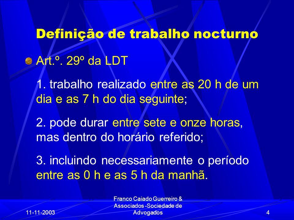 11-11-2003 Franco Caiado Guerreiro & Associados -Sociedade de Advogados25 Trabalho nocturno das mulheres O art.º 31º da LDT prevê um princípio geral de interdição do trabalho nocturno às mulheres, prevendo apenas as excepções a esse princípio nos art.os 31º e 32º.