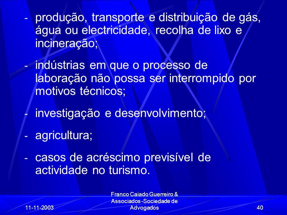 11-11-2003 Franco Caiado Guerreiro & Associados -Sociedade de Advogados40 - produção, transporte e distribuição de gás, água ou electricidade, recolha de lixo e incineração; - indústrias em que o processo de laboração não possa ser interrompido por motivos técnicos; - investigação e desenvolvimento; - agricultura; - casos de acréscimo previsível de actividade no turismo.