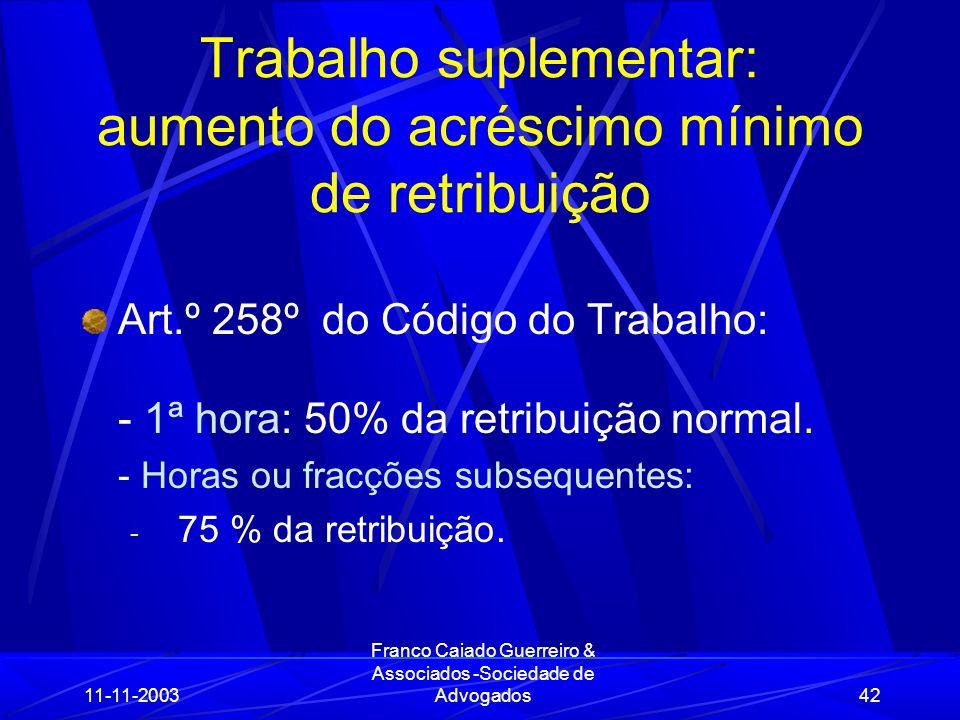 11-11-2003 Franco Caiado Guerreiro & Associados -Sociedade de Advogados42 Trabalho suplementar: aumento do acréscimo mínimo de retribuição Art.º 258º do Código do Trabalho: - 1ª hora: 50% da retribuição normal.