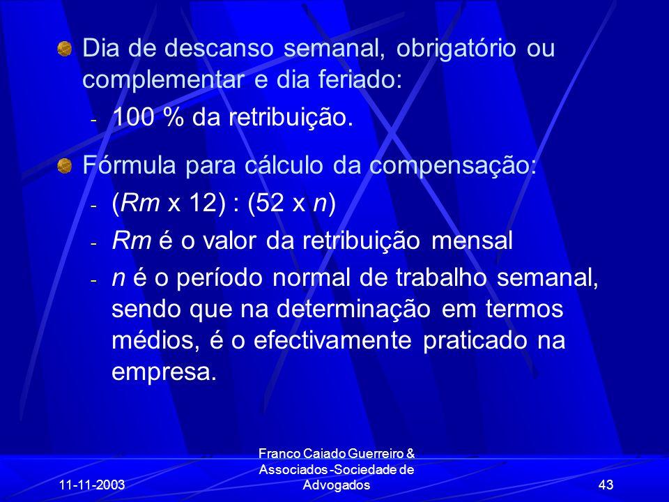11-11-2003 Franco Caiado Guerreiro & Associados -Sociedade de Advogados43 Dia de descanso semanal, obrigatório ou complementar e dia feriado: - 100 % da retribuição.
