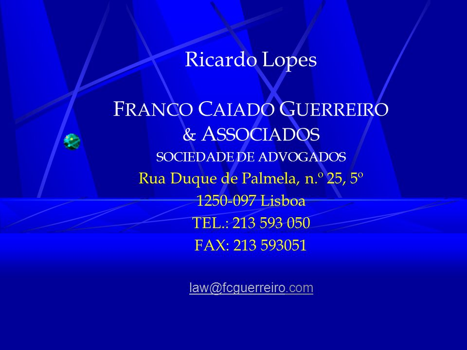 Ricardo Lopes F RANCO C AIADO G UERREIRO & A SSOCIADOS SOCIEDADE DE ADVOGADOS Rua Duque de Palmela, n.º 25, 5º 1250-097 Lisboa TEL.: 213 593 050 FAX: 213 593051 law@fcguerreirolaw@fcguerreiro.com