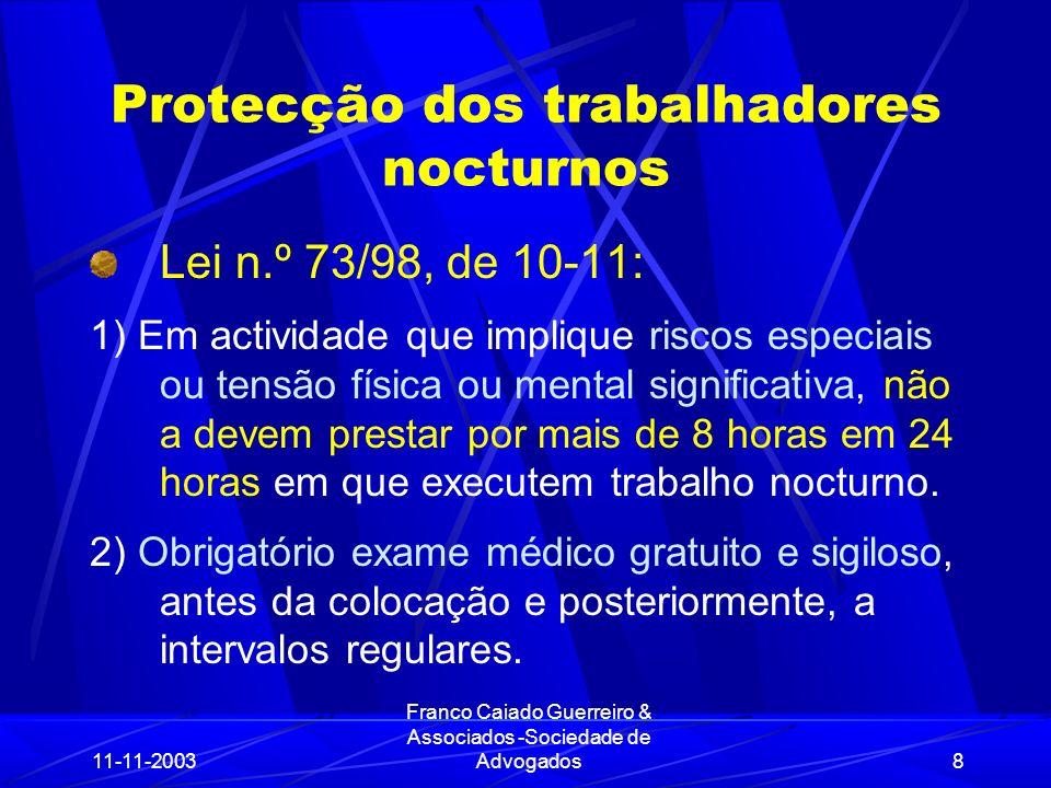 11-11-2003 Franco Caiado Guerreiro & Associados -Sociedade de Advogados8 Protecção dos trabalhadores nocturnos Lei n.º 73/98, de 10-11: 1) Em actividade que implique riscos especiais ou tensão física ou mental significativa, não a devem prestar por mais de 8 horas em 24 horas em que executem trabalho nocturno.