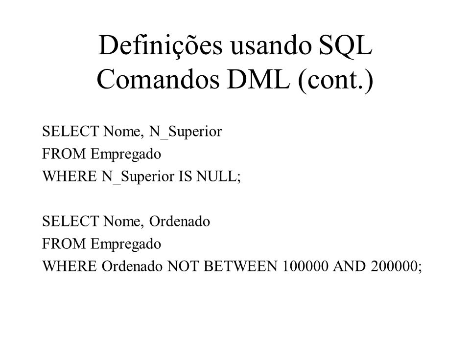 SELECT Nome, N_Superior FROM Empregado WHERE N_Superior IS NULL; SELECT Nome, Ordenado FROM Empregado WHERE Ordenado NOT BETWEEN 100000 AND 200000; De