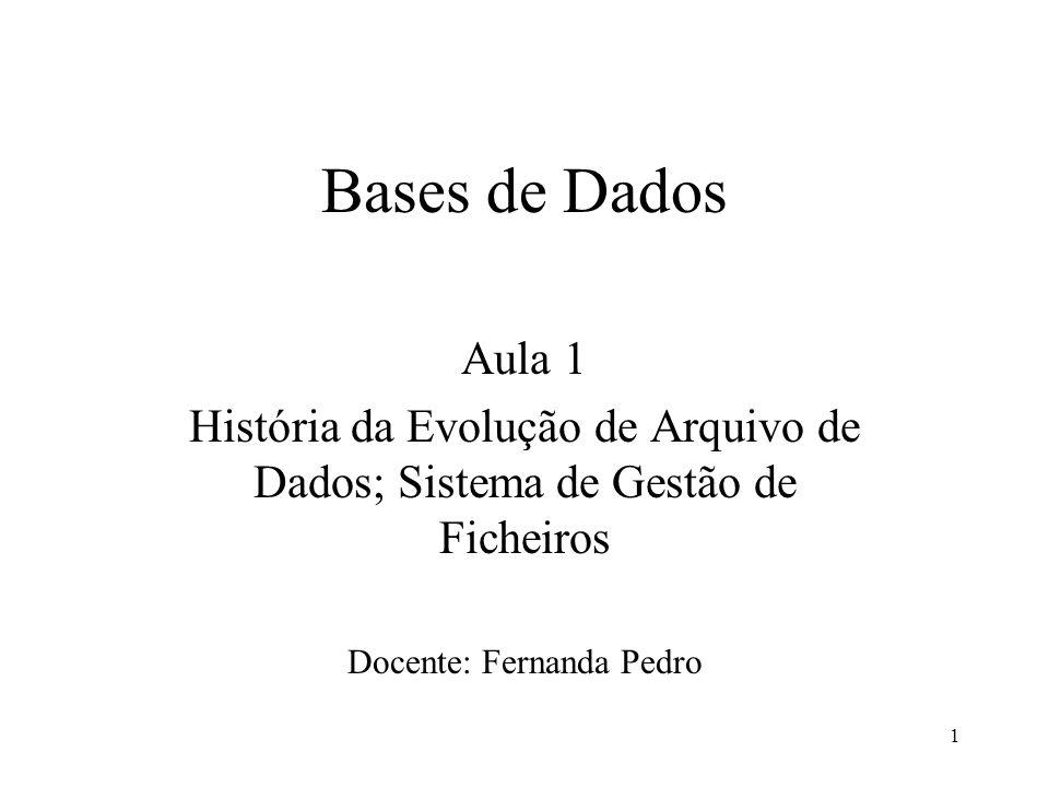 1 Bases de Dados Aula 1 História da Evolução de Arquivo de Dados; Sistema de Gestão de Ficheiros Docente: Fernanda Pedro
