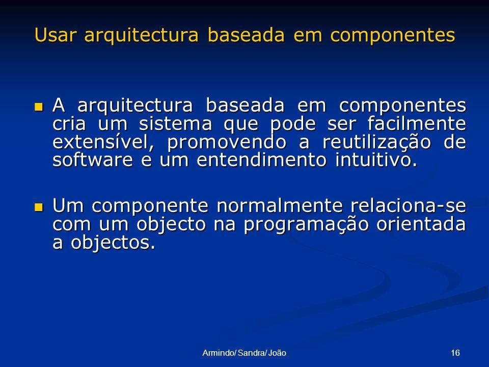16Armindo/ Sandra/ João Usar arquitectura baseada em componentes A arquitectura baseada em componentes cria um sistema que pode ser facilmente extensí