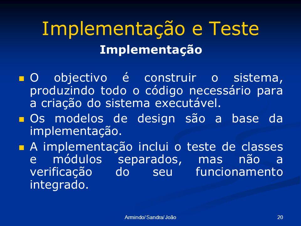 20Armindo/ Sandra/ João Implementação e Teste Implementação O objectivo é construir o sistema, produzindo todo o código necessário para a criação do s