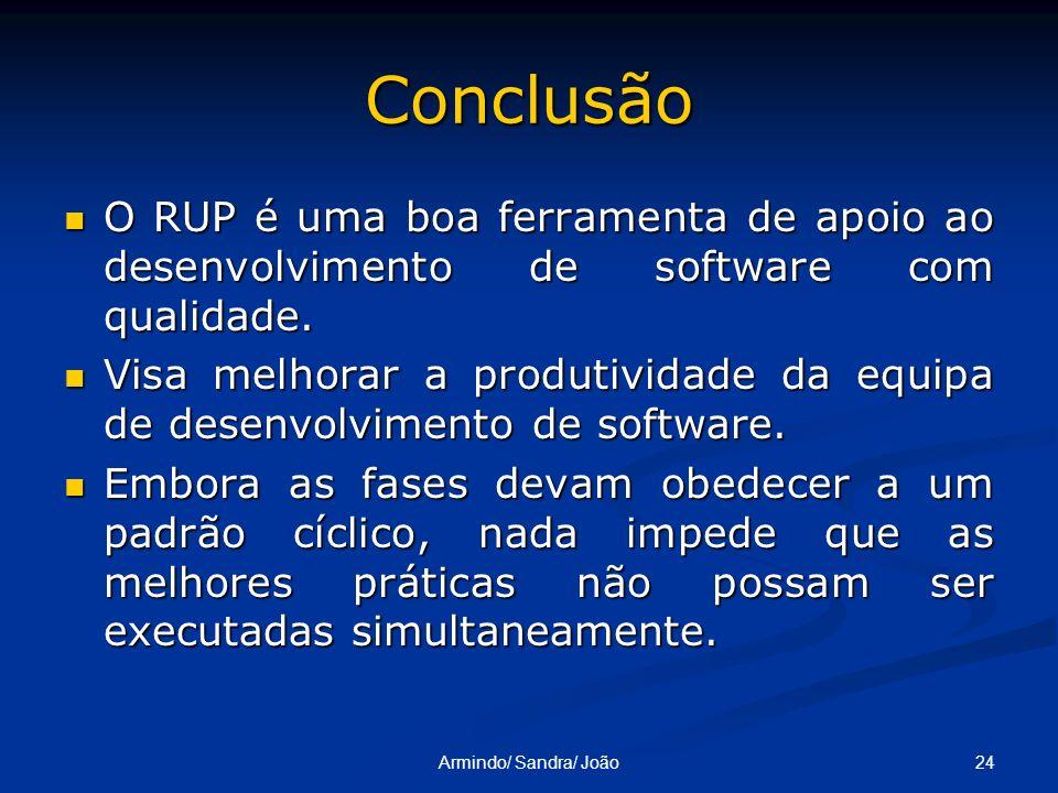 24Armindo/ Sandra/ João Conclusão O RUP é uma boa ferramenta de apoio ao desenvolvimento de software com qualidade. O RUP é uma boa ferramenta de apoi