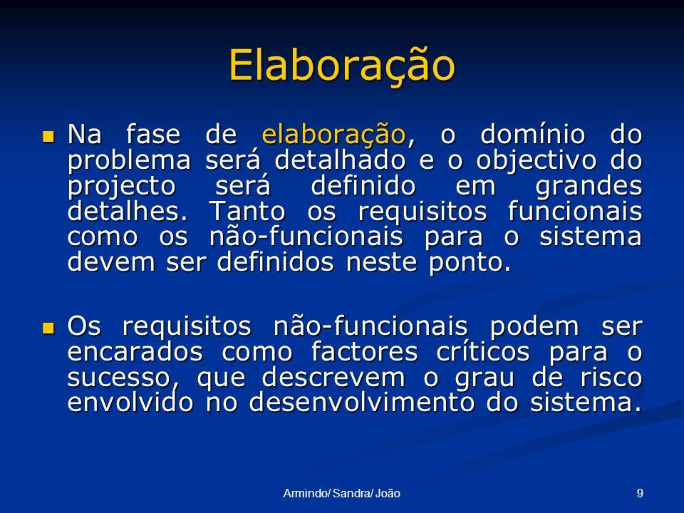 9Armindo/ Sandra/ João Elaboração Na fase de elaboração, o domínio do problema será detalhado e o objectivo do projecto será definido em grandes detal