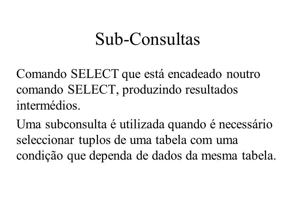 Sub-Consultas Comando SELECT que está encadeado noutro comando SELECT, produzindo resultados intermédios. Uma subconsulta é utilizada quando é necessá