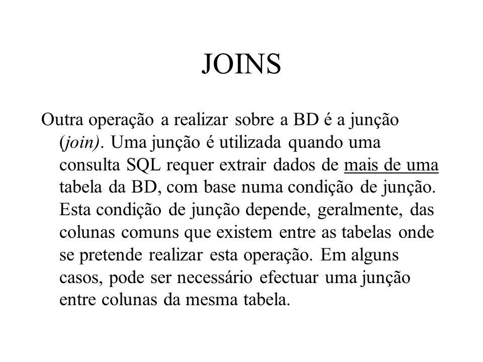 JOINS Outra operação a realizar sobre a BD é a junção (join). Uma junção é utilizada quando uma consulta SQL requer extrair dados de mais de uma tabel