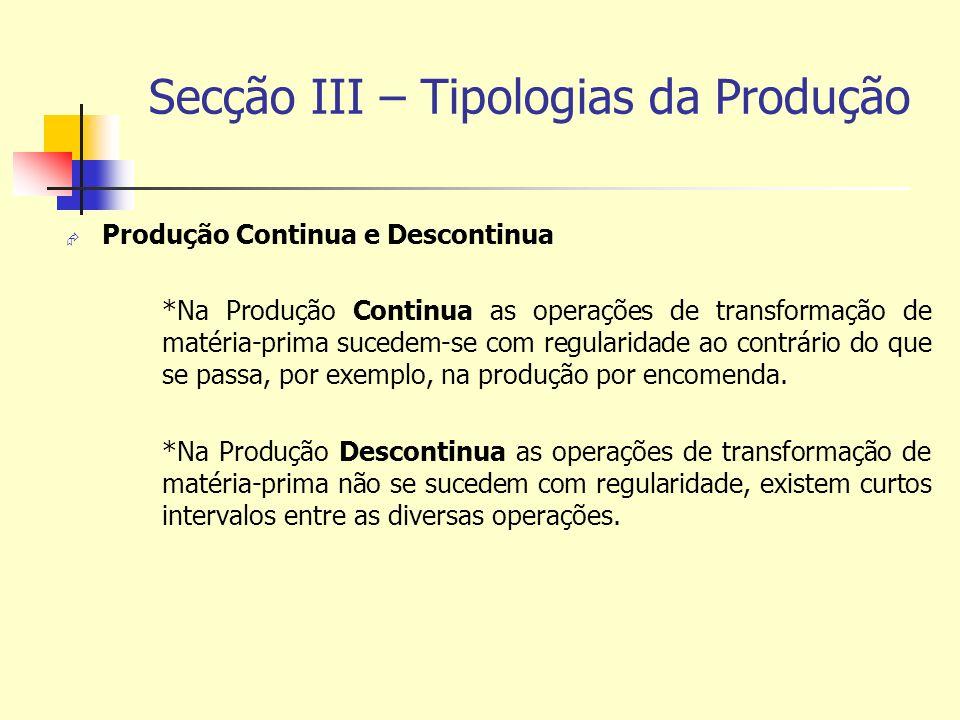 Secção III – Tipologias da Produção Produção Continua e Descontinua *Na Produção Continua as operações de transformação de matéria-prima sucedem-se co