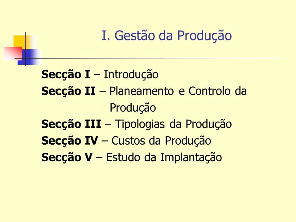 Secção I - Introdução Objectivos da Gestão da Produção - Produzir a quantidade necessária - Produzir com a qualidade necessária - Respeitar os prazos de entrega - Respeitar os locais de entrega - Respeitar os custos de exploração Funções da Gestão da Produção - Funções de Preparação * Previsão * Planificação