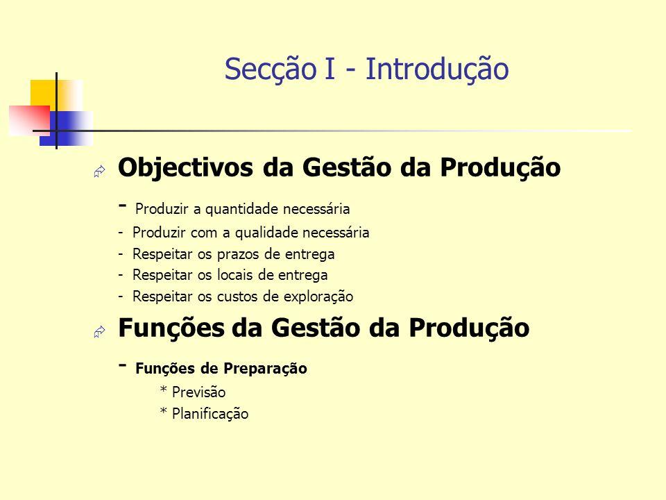 Secção I - Introdução Objectivos da Gestão da Produção - Produzir a quantidade necessária - Produzir com a qualidade necessária - Respeitar os prazos