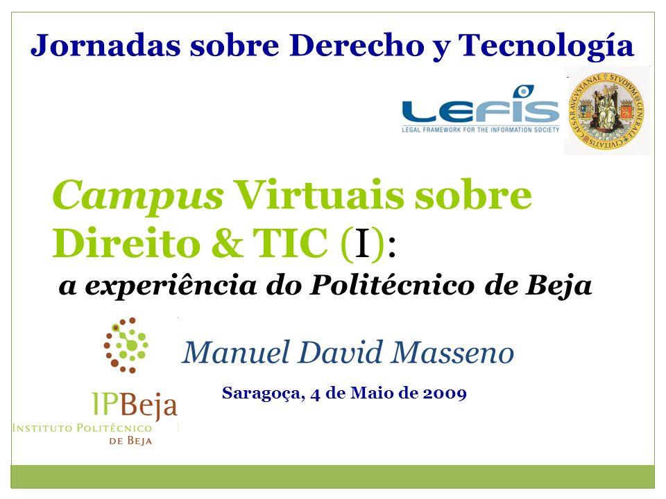 Jornadas sobre Derecho y Tecnología Manuel David Masseno Saragoça, 4 de Maio de 2009 Campus Virtuais sobre Direito & TIC (I): a experiência do Politécnico de Beja