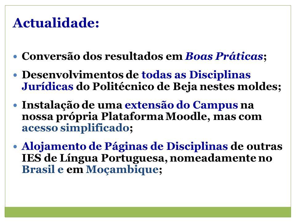 Actualidade: Conversão dos resultados em Boas Práticas; Desenvolvimentos de todas as Disciplinas Jurídicas do Politécnico de Beja nestes moldes; Instalação de uma extensão do Campus na nossa própria Plataforma Moodle, mas com acesso simplificado; Alojamento de Páginas de Disciplinas de outras IES de Língua Portuguesa, nomeadamente no Brasil e em Moçambique;
