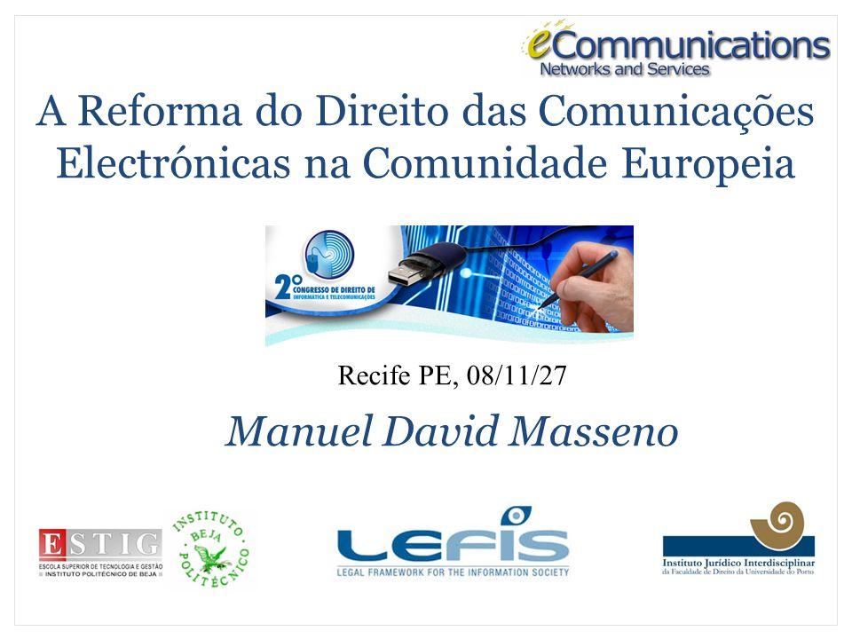 A Reforma do Direito das Comunicações Electrónicas na Comunidade Europeia Recife PE, 08/11/27 Manuel David Masseno