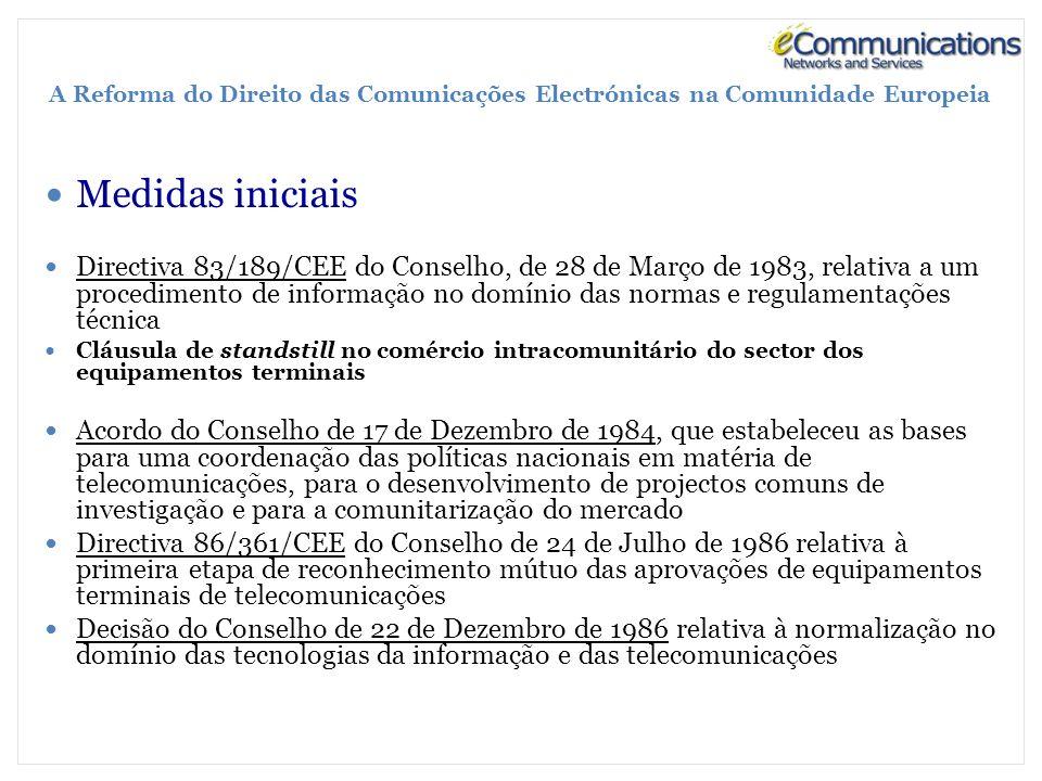 A Reforma do Direito das Comunicações Electrónicas na Comunidade Europeia Medidas iniciais Directiva 83/189/CEE do Conselho, de 28 de Março de 1983, relativa a um procedimento de informação no domínio das normas e regulamentações técnica Cláusula de standstill no comércio intracomunitário do sector dos equipamentos terminais Acordo do Conselho de 17 de Dezembro de 1984, que estabeleceu as bases para uma coordenação das políticas nacionais em matéria de telecomunicações, para o desenvolvimento de projectos comuns de investigação e para a comunitarização do mercado Directiva 86/361/CEE do Conselho de 24 de Julho de 1986 relativa à primeira etapa de reconhecimento mútuo das aprovações de equipamentos terminais de telecomunicações Decisão do Conselho de 22 de Dezembro de 1986 relativa à normalização no domínio das tecnologias da informação e das telecomunicações