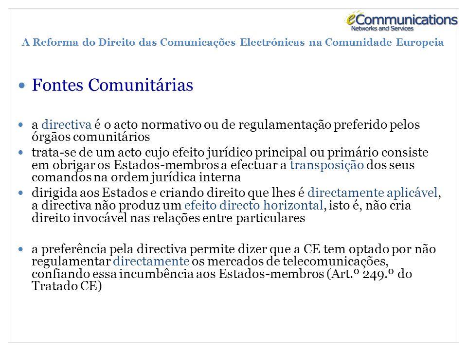 A Reforma do Direito das Comunicações Electrónicas na Comunidade Europeia Fontes Comunitárias a directiva é o acto normativo ou de regulamentação preferido pelos órgãos comunitários trata-se de um acto cujo efeito jurídico principal ou primário consiste em obrigar os Estados-membros a efectuar a transposição dos seus comandos na ordem jurídica interna dirigida aos Estados e criando direito que lhes é directamente aplicável, a directiva não produz um efeito directo horizontal, isto é, não cria direito invocável nas relações entre particulares a preferência pela directiva permite dizer que a CE tem optado por não regulamentar directamente os mercados de telecomunicações, confiando essa incumbência aos Estados-membros (Art.º 249.º do Tratado CE)
