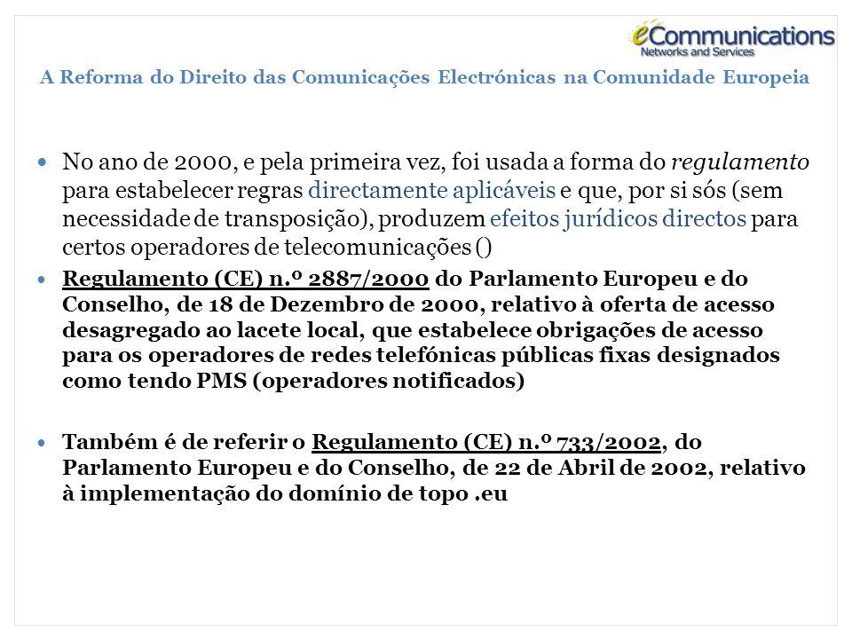A Reforma do Direito das Comunicações Electrónicas na Comunidade Europeia No ano de 2000, e pela primeira vez, foi usada a forma do regulamento para estabelecer regras directamente aplicáveis e que, por si sós (sem necessidade de transposição), produzem efeitos jurídicos directos para certos operadores de telecomunicações () Regulamento (CE) n.º 2887/2000 do Parlamento Europeu e do Conselho, de 18 de Dezembro de 2000, relativo à oferta de acesso desagregado ao lacete local, que estabelece obrigações de acesso para os operadores de redes telefónicas públicas fixas designados como tendo PMS (operadores notificados) Também é de referir o Regulamento (CE) n.º 733/2002, do Parlamento Europeu e do Conselho, de 22 de Abril de 2002, relativo à implementação do domínio de topo.eu