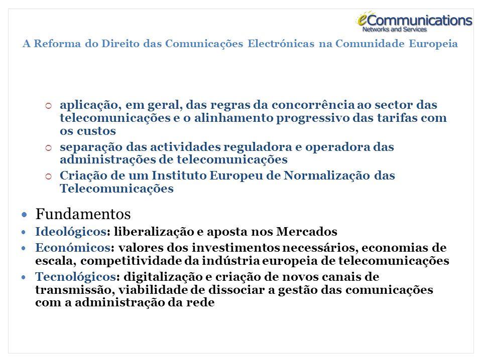 A Reforma do Direito das Comunicações Electrónicas na Comunidade Europeia aplicação, em geral, das regras da concorrência ao sector das telecomunicações e o alinhamento progressivo das tarifas com os custos separação das actividades reguladora e operadora das administrações de telecomunicações Criação de um Instituto Europeu de Normalização das Telecomunicações Fundamentos Ideológicos: liberalização e aposta nos Mercados Económicos: valores dos investimentos necessários, economias de escala, competitividade da indústria europeia de telecomunicações Tecnológicos: digitalização e criação de novos canais de transmissão, viabilidade de dissociar a gestão das comunicações com a administração da rede