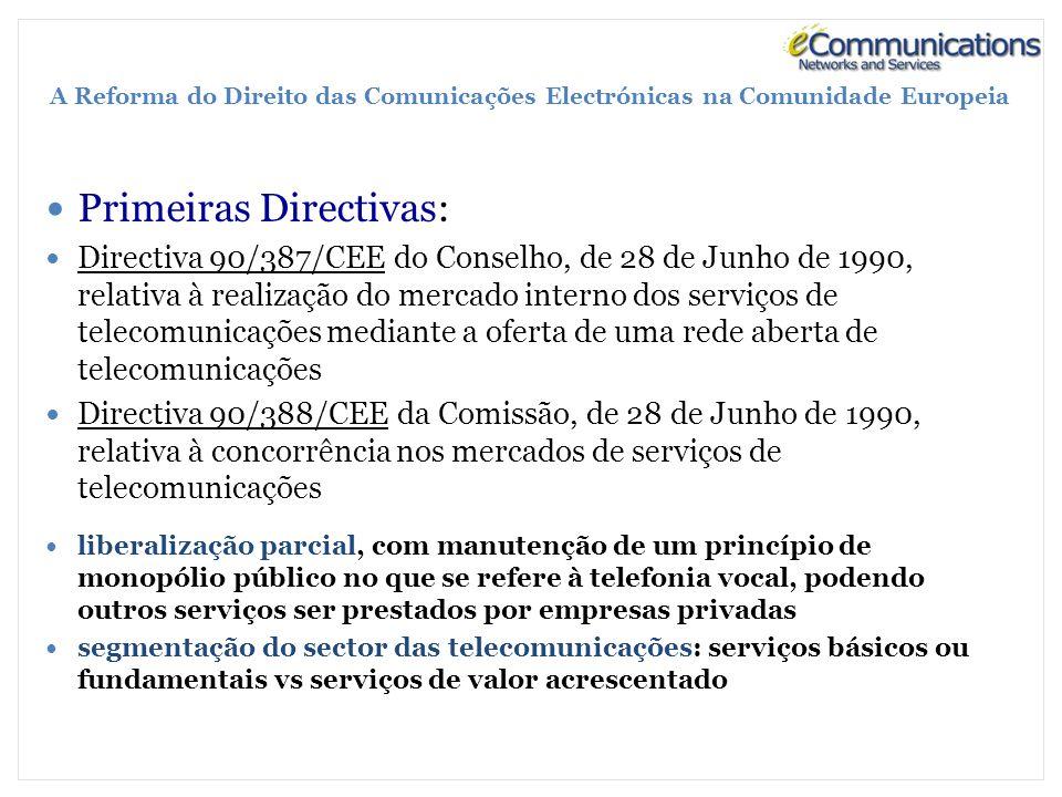 A Reforma do Direito das Comunicações Electrónicas na Comunidade Europeia Primeiras Directivas: Directiva 90/387/CEE do Conselho, de 28 de Junho de 1990, relativa à realização do mercado interno dos serviços de telecomunicações mediante a oferta de uma rede aberta de telecomunicações Directiva 90/388/CEE da Comissão, de 28 de Junho de 1990, relativa à concorrência nos mercados de serviços de telecomunicações liberalização parcial, com manutenção de um princípio de monopólio público no que se refere à telefonia vocal, podendo outros serviços ser prestados por empresas privadas segmentação do sector das telecomunicações: serviços básicos ou fundamentais vs serviços de valor acrescentado
