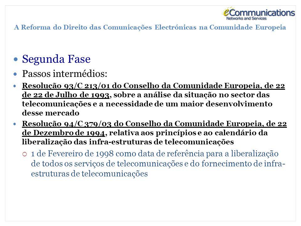 A Reforma do Direito das Comunicações Electrónicas na Comunidade Europeia Segunda Fase Passos intermédios: Resolução 93/C 213/01 do Conselho da Comunidade Europeia, de 22 de 22 de Julho de 1993, sobre a análise da situação no sector das telecomunicações e a necessidade de um maior desenvolvimento desse mercado Resolução 94/C 379/03 do Conselho da Comunidade Europeia, de 22 de Dezembro de 1994, relativa aos princípios e ao calendário da liberalização das infra-estruturas de telecomunicações 1 de Fevereiro de 1998 como data de referência para a liberalização de todos os serviços de telecomunicações e do fornecimento de infra- estruturas de telecomunicações