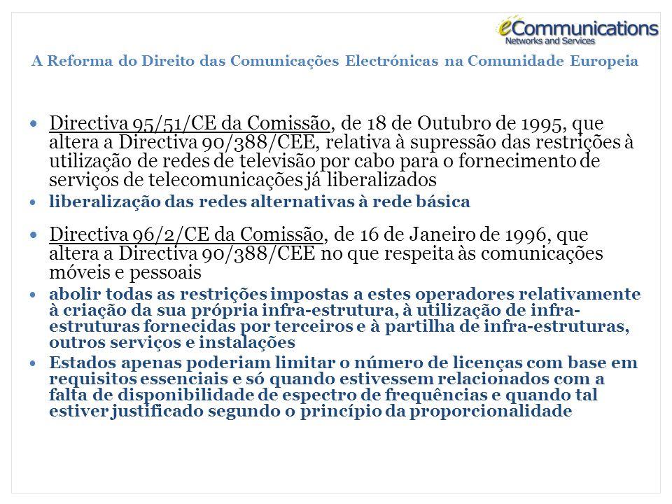 A Reforma do Direito das Comunicações Electrónicas na Comunidade Europeia Directiva 95/51/CE da Comissão, de 18 de Outubro de 1995, que altera a Directiva 90/388/CEE, relativa à supressão das restrições à utilização de redes de televisão por cabo para o fornecimento de serviços de telecomunicações já liberalizados liberalização das redes alternativas à rede básica Directiva 96/2/CE da Comissão, de 16 de Janeiro de 1996, que altera a Directiva 90/388/CEE no que respeita às comunicações móveis e pessoais abolir todas as restrições impostas a estes operadores relativamente à criação da sua própria infra-estrutura, à utilização de infra- estruturas fornecidas por terceiros e à partilha de infra-estruturas, outros serviços e instalações Estados apenas poderiam limitar o número de licenças com base em requisitos essenciais e só quando estivessem relacionados com a falta de disponibilidade de espectro de frequências e quando tal estiver justificado segundo o princípio da proporcionalidade