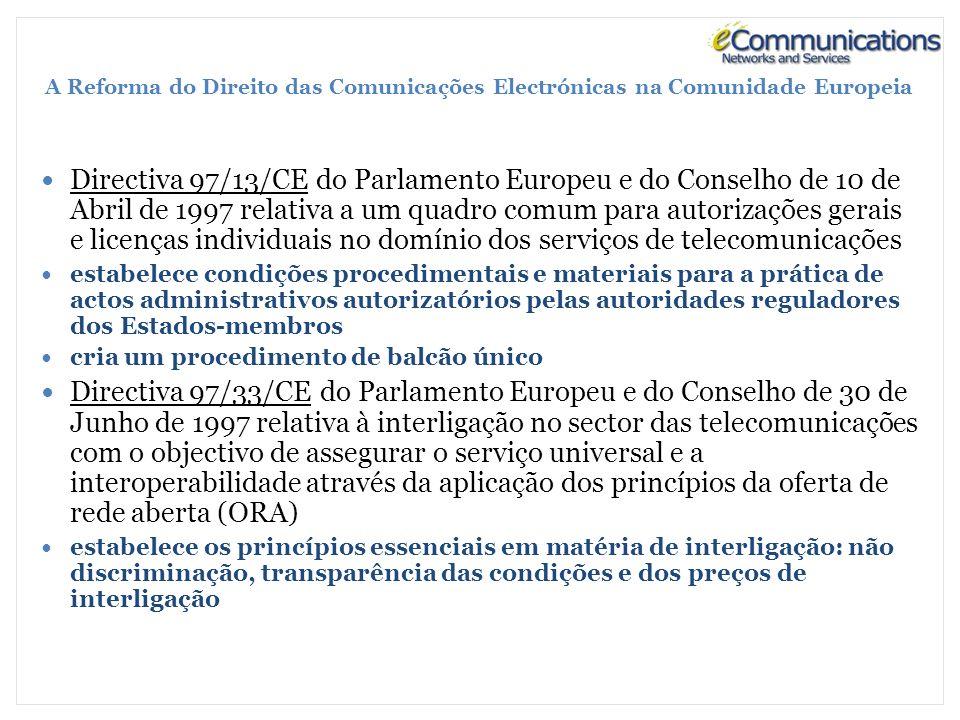 A Reforma do Direito das Comunicações Electrónicas na Comunidade Europeia Directiva 97/13/CE do Parlamento Europeu e do Conselho de 10 de Abril de 1997 relativa a um quadro comum para autorizações gerais e licenças individuais no domínio dos serviços de telecomunicações estabelece condições procedimentais e materiais para a prática de actos administrativos autorizatórios pelas autoridades reguladores dos Estados-membros cria um procedimento de balcão único Directiva 97/33/CE do Parlamento Europeu e do Conselho de 30 de Junho de 1997 relativa à interligação no sector das telecomunicações com o objectivo de assegurar o serviço universal e a interoperabilidade através da aplicação dos princípios da oferta de rede aberta (ORA) estabelece os princípios essenciais em matéria de interligação: não discriminação, transparência das condições e dos preços de interligação