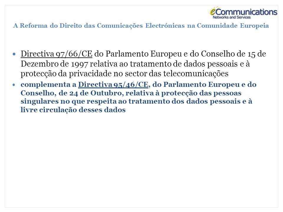 A Reforma do Direito das Comunicações Electrónicas na Comunidade Europeia Directiva 97/66/CE do Parlamento Europeu e do Conselho de 15 de Dezembro de 1997 relativa ao tratamento de dados pessoais e à protecção da privacidade no sector das telecomunicações complementa a Directiva 95/46/CE, do Parlamento Europeu e do Conselho, de 24 de Outubro, relativa à protecção das pessoas singulares no que respeita ao tratamento dos dados pessoais e à livre circulação desses dados