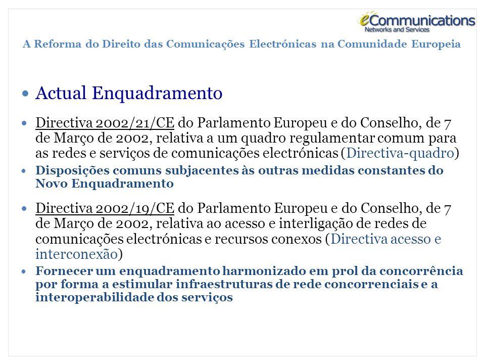 A Reforma do Direito das Comunicações Electrónicas na Comunidade Europeia Actual Enquadramento Directiva 2002/21/CE do Parlamento Europeu e do Conselho, de 7 de Março de 2002, relativa a um quadro regulamentar comum para as redes e serviços de comunicações electrónicas (Directiva-quadro) Disposições comuns subjacentes às outras medidas constantes do Novo Enquadramento Directiva 2002/19/CE do Parlamento Europeu e do Conselho, de 7 de Março de 2002, relativa ao acesso e interligação de redes de comunicações electrónicas e recursos conexos (Directiva acesso e interconexão) Fornecer um enquadramento harmonizado em prol da concorrência por forma a estimular infraestruturas de rede concorrenciais e a interoperabilidade dos serviços