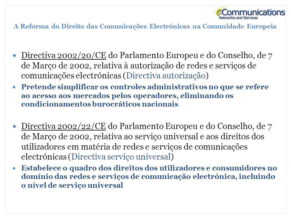 A Reforma do Direito das Comunicações Electrónicas na Comunidade Europeia Directiva 2002/20/CE do Parlamento Europeu e do Conselho, de 7 de Março de 2002, relativa à autorização de redes e serviços de comunicações electrónicas (Directiva autorização) Pretende simplificar os controles administrativos no que se refere ao acesso aos mercados pelos operadores, eliminando os condicionamentos burocráticos nacionais Directiva 2002/22/CE do Parlamento Europeu e do Conselho, de 7 de Março de 2002, relativa ao serviço universal e aos direitos dos utilizadores em matéria de redes e serviços de comunicações electrónicas (Directiva serviço universal) Estabelece o quadro dos direitos dos utilizadores e consumidores no domínio das redes e serviços de comunicação electrónica, incluindo o nível de serviço universal