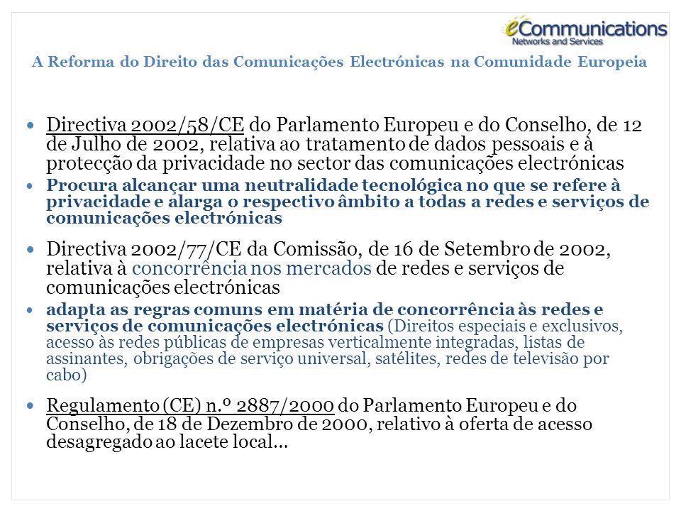 A Reforma do Direito das Comunicações Electrónicas na Comunidade Europeia Directiva 2002/58/CE do Parlamento Europeu e do Conselho, de 12 de Julho de 2002, relativa ao tratamento de dados pessoais e à protecção da privacidade no sector das comunicações electrónicas Procura alcançar uma neutralidade tecnológica no que se refere à privacidade e alarga o respectivo âmbito a todas a redes e serviços de comunicações electrónicas Directiva 2002/77/CE da Comissão, de 16 de Setembro de 2002, relativa à concorrência nos mercados de redes e serviços de comunicações electrónicas adapta as regras comuns em matéria de concorrência às redes e serviços de comunicações electrónicas (Direitos especiais e exclusivos, acesso às redes públicas de empresas verticalmente integradas, listas de assinantes, obrigações de serviço universal, satélites, redes de televisão por cabo) Regulamento (CE) n.º 2887/2000 do Parlamento Europeu e do Conselho, de 18 de Dezembro de 2000, relativo à oferta de acesso desagregado ao lacete local…