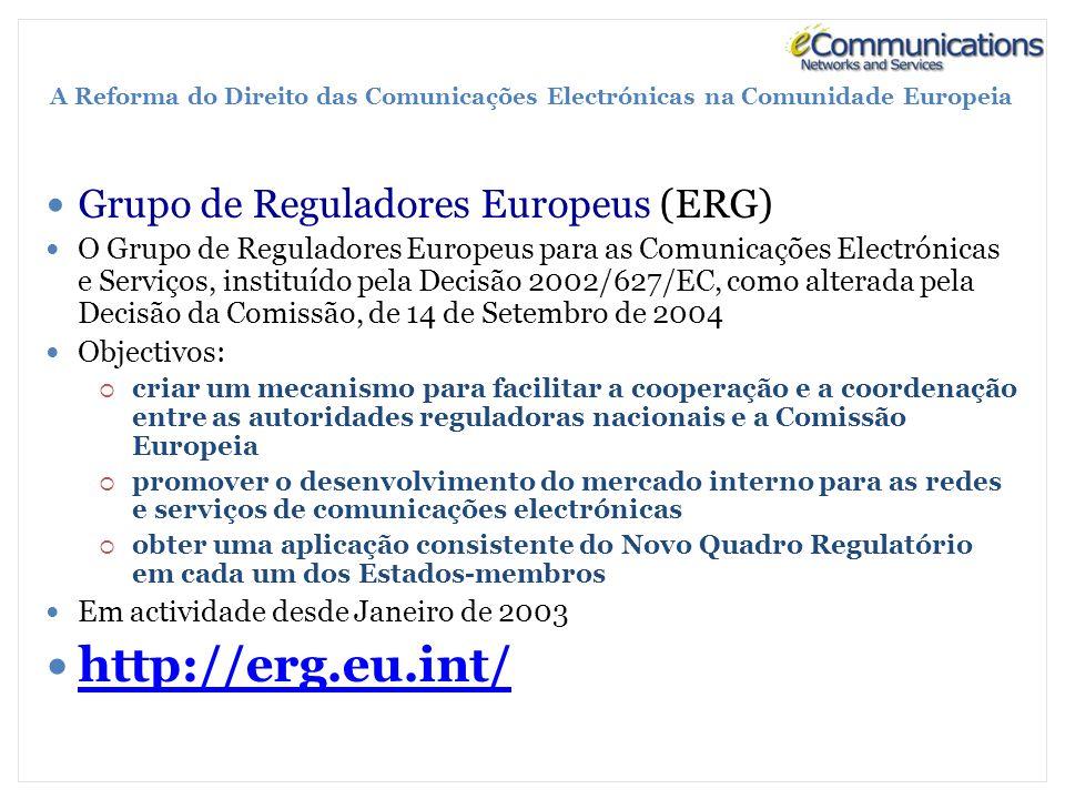 A Reforma do Direito das Comunicações Electrónicas na Comunidade Europeia Grupo de Reguladores Europeus (ERG) O Grupo de Reguladores Europeus para as Comunicações Electrónicas e Serviços, instituído pela Decisão 2002/627/EC, como alterada pela Decisão da Comissão, de 14 de Setembro de 2004 Objectivos: criar um mecanismo para facilitar a cooperação e a coordenação entre as autoridades reguladoras nacionais e a Comissão Europeia promover o desenvolvimento do mercado interno para as redes e serviços de comunicações electrónicas obter uma aplicação consistente do Novo Quadro Regulatório em cada um dos Estados-membros Em actividade desde Janeiro de 2003 http://erg.eu.int/