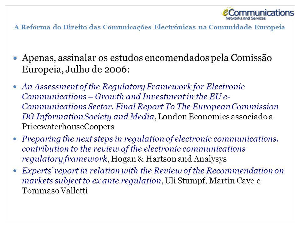 A Reforma do Direito das Comunicações Electrónicas na Comunidade Europeia Apenas, assinalar os estudos encomendados pela Comissão Europeia, Julho de 2006: An Assessment of the Regulatory Framework for Electronic Communications – Growth and Investment in the EU e- Communications Sector.