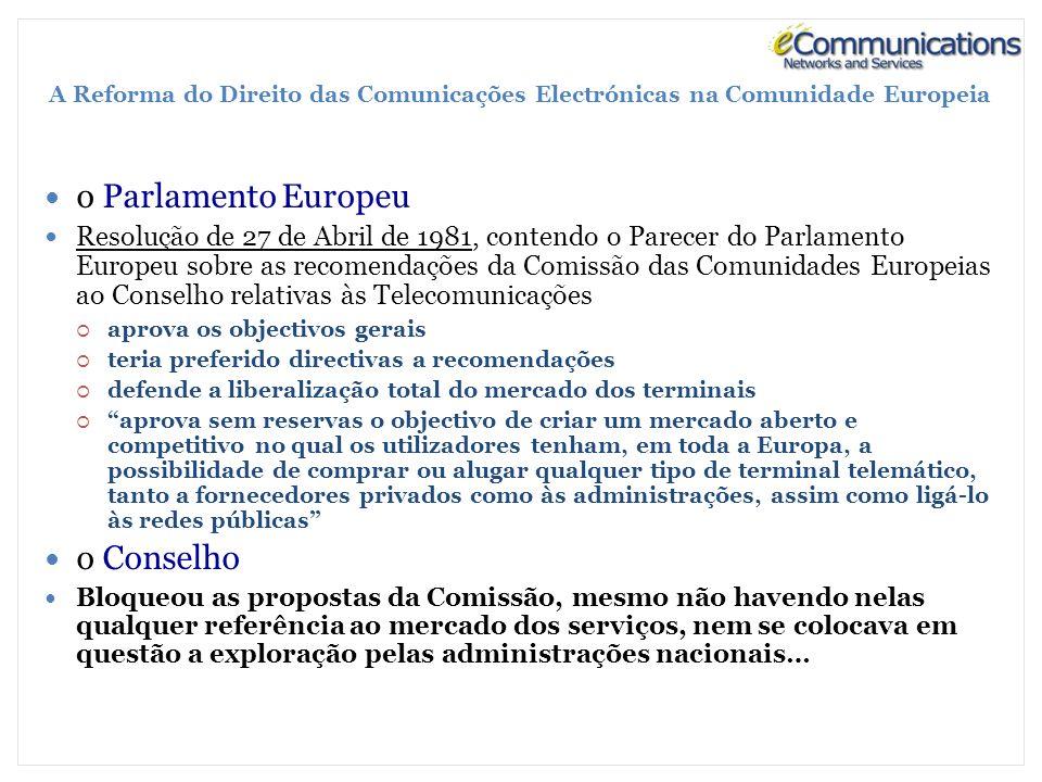 A Reforma do Direito das Comunicações Electrónicas na Comunidade Europeia o Parlamento Europeu Resolução de 27 de Abril de 1981, contendo o Parecer do Parlamento Europeu sobre as recomendações da Comissão das Comunidades Europeias ao Conselho relativas às Telecomunicações aprova os objectivos gerais teria preferido directivas a recomendações defende a liberalização total do mercado dos terminais aprova sem reservas o objectivo de criar um mercado aberto e competitivo no qual os utilizadores tenham, em toda a Europa, a possibilidade de comprar ou alugar qualquer tipo de terminal telemático, tanto a fornecedores privados como às administrações, assim como ligá-lo às redes públicas o Conselho Bloqueou as propostas da Comissão, mesmo não havendo nelas qualquer referência ao mercado dos serviços, nem se colocava em questão a exploração pelas administrações nacionais…