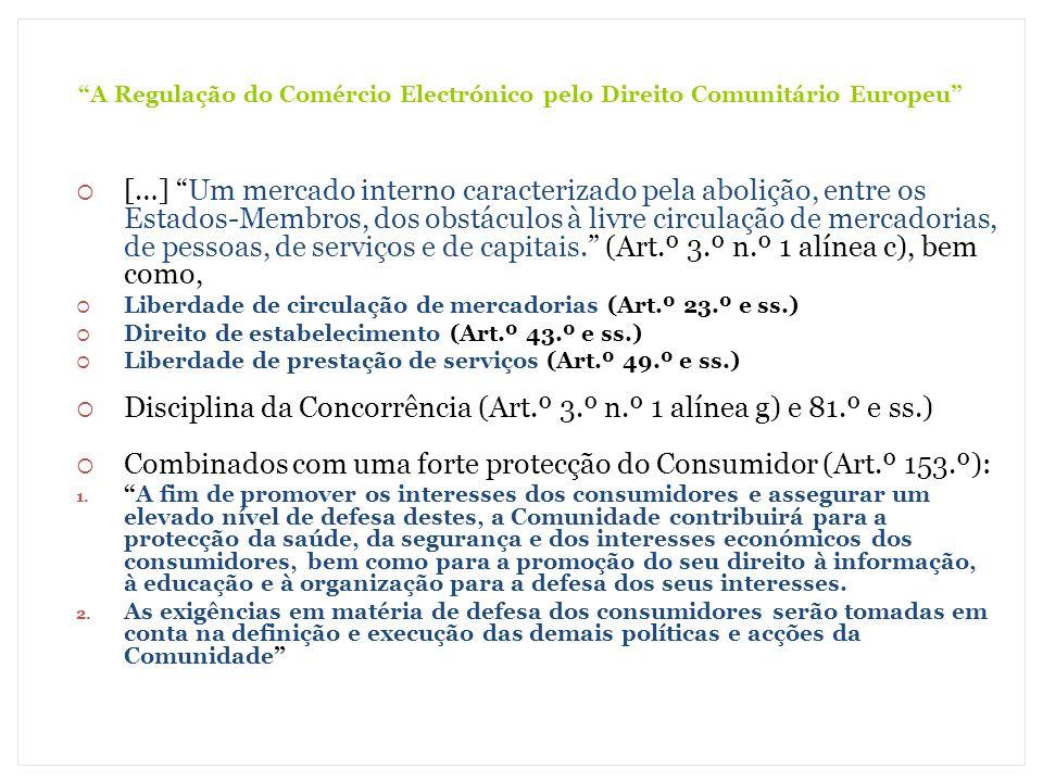 A Regulação do Comércio Electrónico pelo Direito Comunitário Europeu A Carta dos Direitos Fundamentais na União Europeia (Declarada em Nice, em 7 de Dezembro de 2000) Liberdade de empresa - É reconhecida a liberdade de empresa, de acordo com o direito comunitário e as legislações e práticas nacionais (Art.º 16.º) Direito de propriedade - Todas as pessoas têm o direito de fruir da propriedade dos seus bens legalmente adquiridos, de os utilizar, de dispor deles e de os transmitir […] (Art.º 17.º n.º 1) Mas, também Defesa dos consumidores - As políticas da União devem assegurar um elevado nível de defesa dos consumidores (Art.º 38.º) A União assenta nos princípios da liberdade, da democracia, do respeito pelos direitos do Homem e pelas liberdades fundamentais, bem como do Estado de direito, princípios que são comuns aos Estados- Membros (Art.º 6.º do Tratado da U.E.)