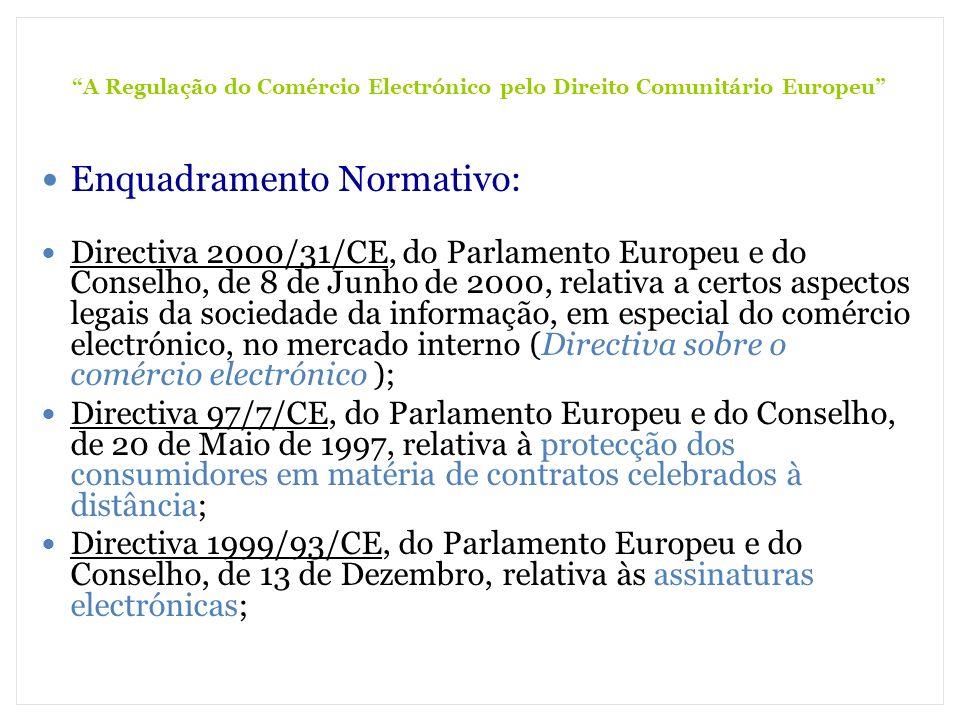 A Regulação do Comércio Electrónico pelo Direito Comunitário Europeu Directiva 95/46/CE, do Parlamento Europeu e do Conselho, de 24 de Outubro, relativa à protecção das pessoas singulares no que respeita ao tratamento dos dados pessoais e à livre circulação desses dados Directiva 2002/58/CE, do Parlamento Europeu e do Conselho, de 12 de Julho de 2002, relativa ao tratamento de dados pessoais e à protecção da privacidade no sector das comunicações electrónicas (Directiva relativa à privacidade e às comunicações electrónicas) Directiva 2005/29/CE, do Parlamento Europeu e do Conselho, de 11 de Maio de 2005, relativa às práticas comerciais desleais das empresas face aos consumidores Directiva 2002/65/CE, do Parlamento Europeu e do Conselho, de 23 de Setembro de 2002, relativa à comercialização à distância de serviços financeiros prestados a consumidores Directivas: A directiva vincula o Estado-Membro destinatário quanto ao resultado a alcançar, deixando, no entanto, às instâncias nacionais a competência quanto à forma e aos meios (Art.º 249.º)