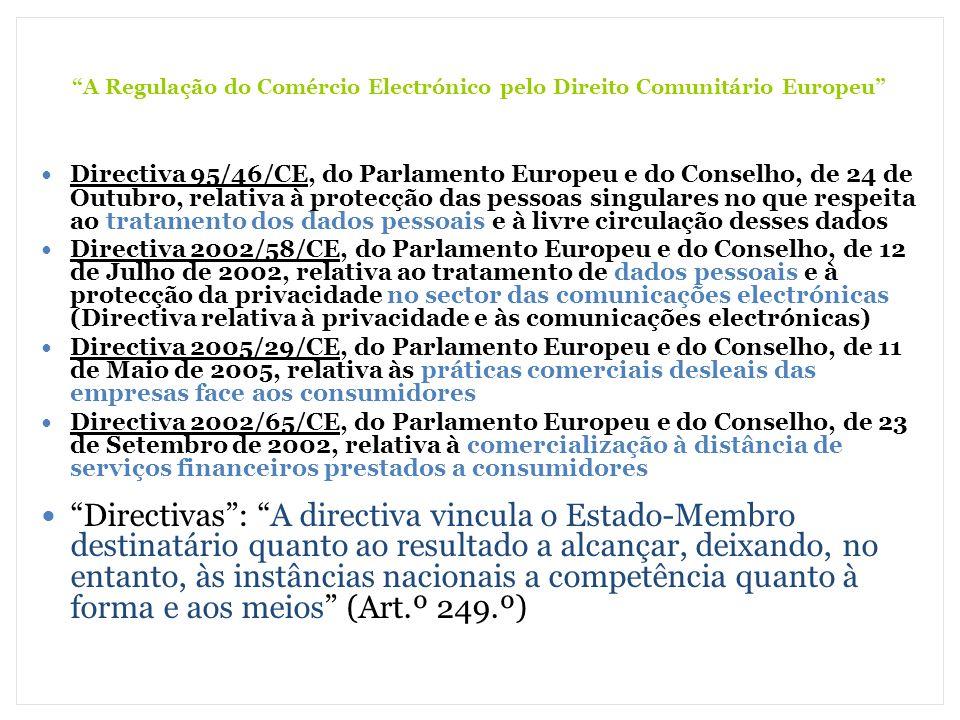 A Regulação do Comércio Electrónico pelo Direito Comunitário Europeu Princípio da Simetria: todas as partes devem ter acesso à mesma informação; Princípio da Proporcionalidade: a informação facultada devem ser correspondente à confiança e ao crédito Princípio da Subsidiariedade: os Poderes Públicos devem regular os Mercados por forma a suprir as falhas de informação Princípio da Responsabilidade: os padrões de responsabilidade devem estar ligados aos níveis de transparência Princípio da Efectividade: os padrões de transparência devem ser efectivamente aplicados; Princípio da Instrumentalidade: a transparência é apenas uma ferramenta para alcançar uma maior protecção do contraente débil, entre diversas outras Directiva 2005/29/CE, do Parlamento Europeu e do Conselho, de 11 de Maio de 2005, relativa às práticas comerciais desleais das empresas face aos consumidores