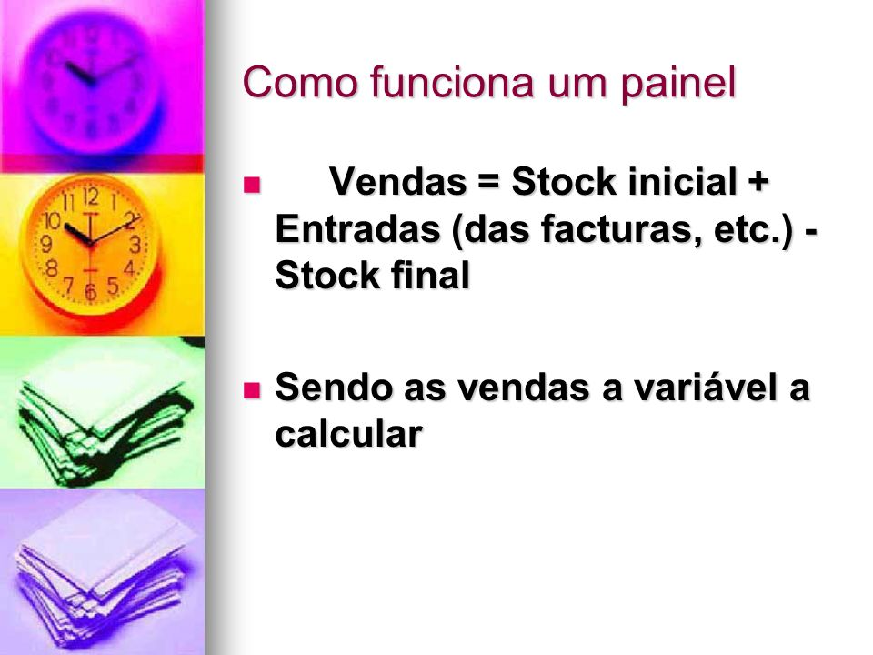 Como funciona um painel Vendas = Stock inicial + Entradas (das facturas, etc.) - Stock final Vendas = Stock inicial + Entradas (das facturas, etc.) - Stock final Sendo as vendas a variável a calcular Sendo as vendas a variável a calcular