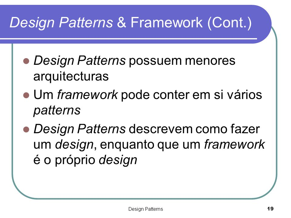 Design Patterns19 Design Patterns & Framework (Cont.) Design Patterns possuem menores arquitecturas Um framework pode conter em si vários patterns Des