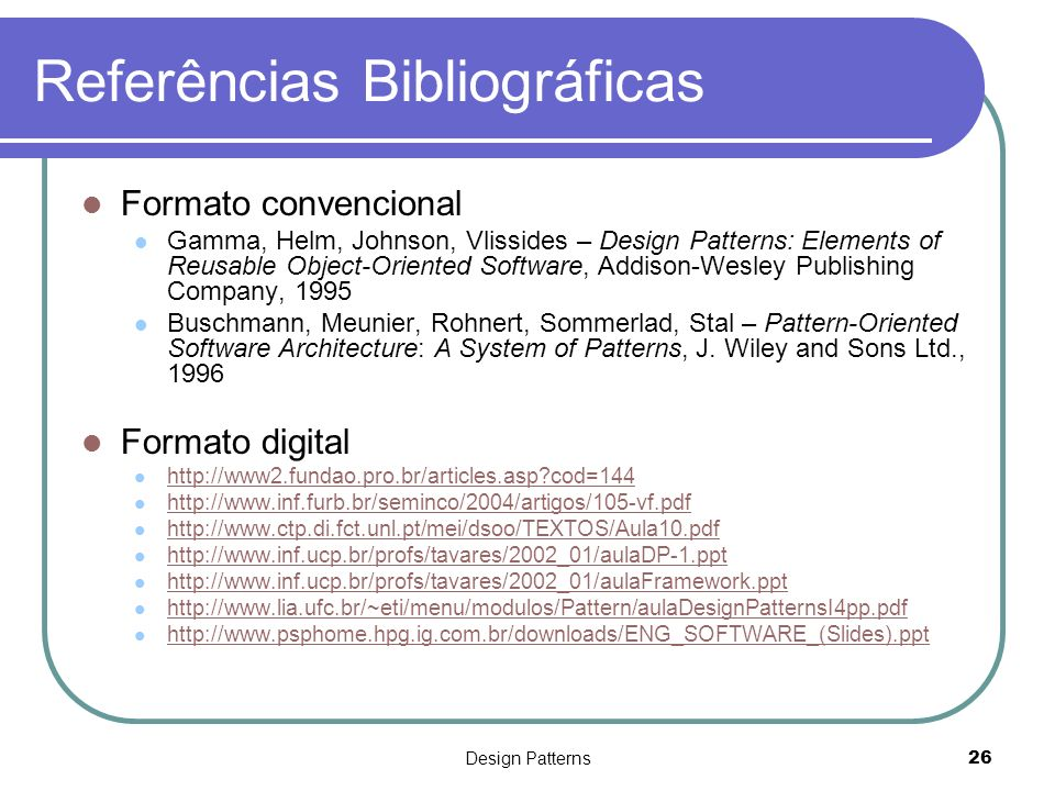 Design Patterns26 Referências Bibliográficas Formato convencional Gamma, Helm, Johnson, Vlissides – Design Patterns: Elements of Reusable Object-Orien