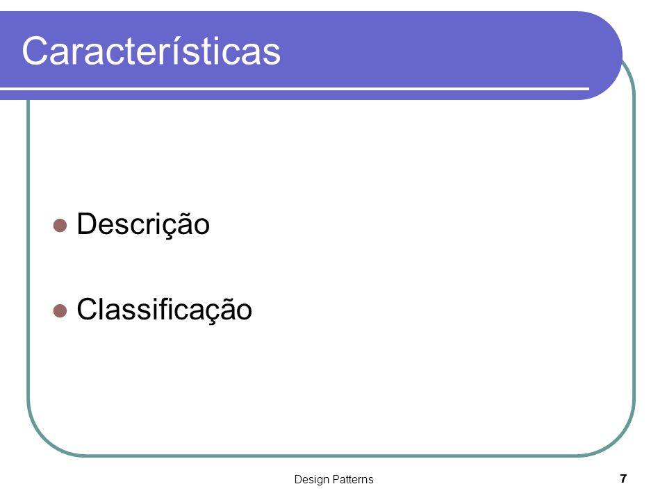 Design Patterns8 Características - Descrição Nome e Classificação Identifica o pattern Propósito Tipo de problema que o pattern trata Outros nomes Conjunto de outros nomes para o pattern Motivação Um cenário que ilustra o problema e como o pattern o resolve
