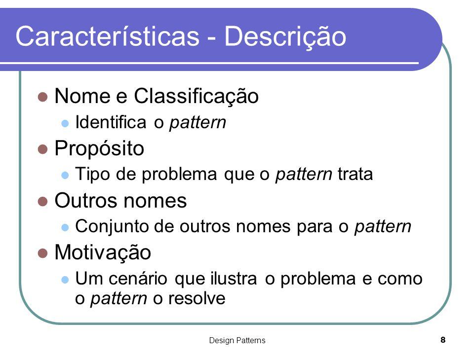 Design Patterns9 Características - Descrição (Cont.) Aplicação Situações em que este pattern pode ser aplicado Estrutura Representação gráfica das classes do pattern Participantes Classes que participam no pattern e respectivas responsabilidades