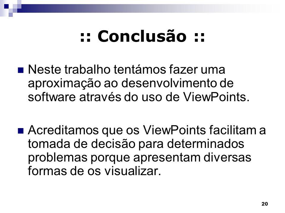 20 :: Conclusão :: Neste trabalho tentámos fazer uma aproximação ao desenvolvimento de software através do uso de ViewPoints. Acreditamos que os ViewP