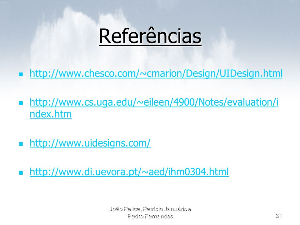 João Pelica, Patrício Januário e Pedro Fernandes31 Referências http://www.chesco.com/~cmarion/Design/UIDesign.html http://www.cs.uga.edu/~eileen/4900/Notes/evaluation/i ndex.htm http://www.cs.uga.edu/~eileen/4900/Notes/evaluation/i ndex.htm http://www.uidesigns.com/ http://www.di.uevora.pt/~aed/ihm0304.html